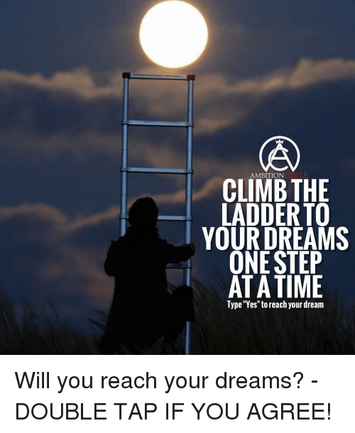 "one step at a time: CONCIRCLE  AMBITION  CLIMB THE  LADDER TO  YOUR DREAMS  ONE STEP  AT A TIME  Type ""Yes"" to reach your dream Will you reach your dreams? - DOUBLE TAP IF YOU AGREE!"