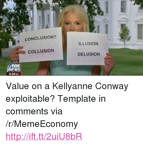 "Kellyanne: CONCLUSION?  ILLUSION  COLLUSION  DELUSION  FOX  8:36 MT <p>Value on a Kellyanne Conway exploitable? Template in comments via /r/MemeEconomy <a href=""http://ift.tt/2uiU8bR"">http://ift.tt/2uiU8bR</a></p>"
