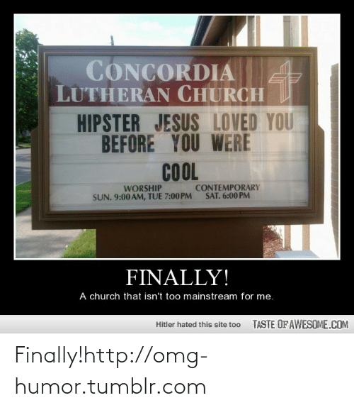 Hipster Jesus: CONCORDIA  LUTHERAN CHURCH  HIPSTER JESUS LOVED YOU  BEFORE YOU WERE  COL  CONTEMPORARY  SAT. 6:00 PM  WORSHIP  SUN. 9:00 AM, TUE 7:00PM  FINALLY!  A church that isn't too mainstream for me.  TASTE OF AWESOME.COM  Hitler hated this site too Finally!http://omg-humor.tumblr.com