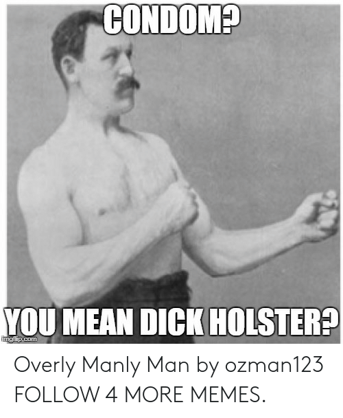 Overly Manly: CONDOM?  YOU MEAN DICK HOLSTER?  imgfiip.com Overly Manly Man by ozman123 FOLLOW 4 MORE MEMES.