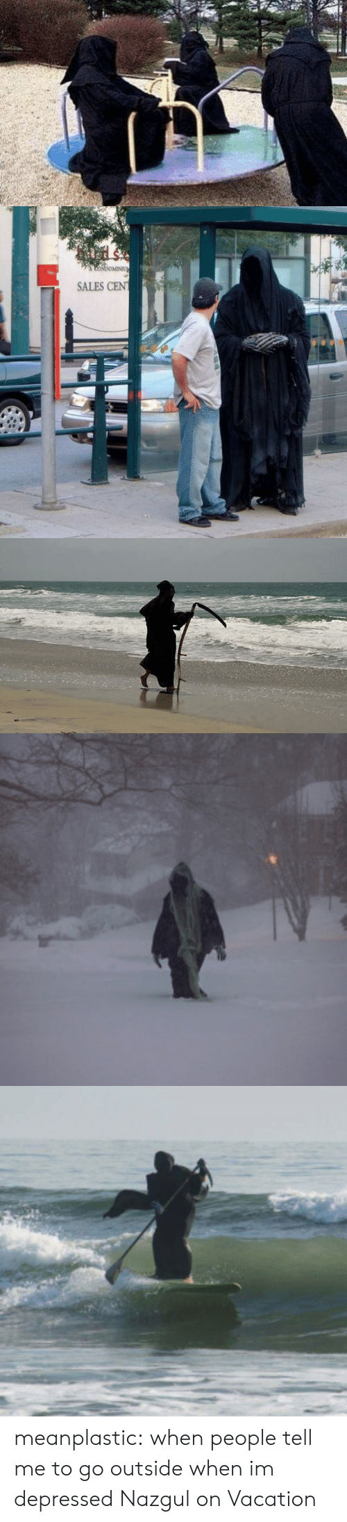 Im Depressed: CoNdoMINIU  SALES CEN meanplastic:  when people tell me to go outside when im depressed  Nazgul on Vacation
