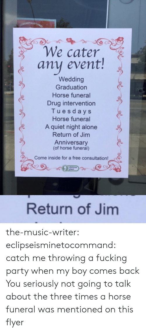 Three Times: CONDRATULATIONS  We cater  any event!  Wedding  Graduation  Horse funeral  Drug intervention  Tuesdays  Horse funeral  A quiet night alone  Return of Jim  Anniversary  (of horse funeral)  Come inside for a free consultation!  obvious  /plant   Return of Jim the-music-writer: eclipseisminetocommand:  catch me throwing a fucking party when my boy comes back  You seriously not going to talk about the three times a horse funeral was mentioned on this flyer