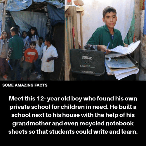 amazing facts: CONECT  SOME AMAZING FACTS  Meet this 12-year old boy who found his owrn  private school for children in need. He built a  school next to his house with the help of his  grandmother and even recycled notebook  sheets so that students could write and learn.
