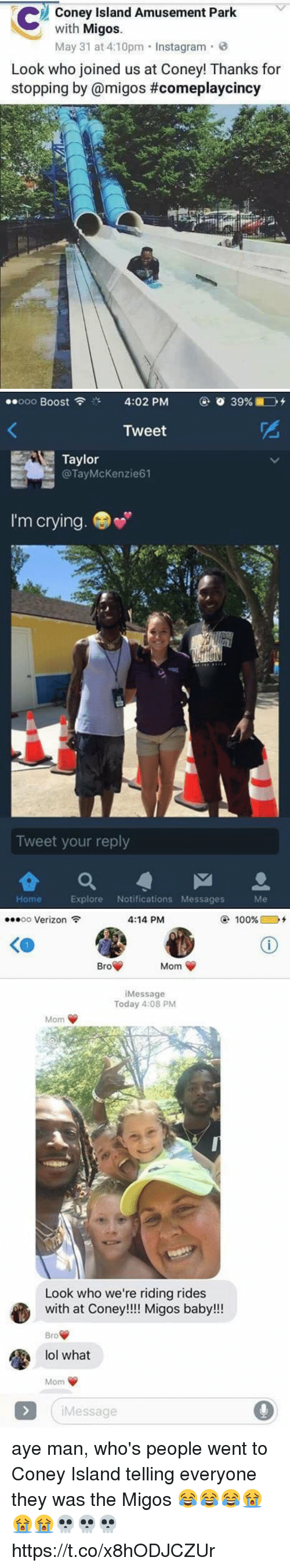 Anaconda, Blackpeopletwitter, and Crying: Coney Island Amusement Park  with  Migos.  May 31 at 4:10pm Instagram.  Look who joined us at Coney! Thanks for  stopping by @migos #comeplaycincy   ..ooo Boost  4:02 PM  o 39%  Tweet  Taylor  @Tay McKenzie 61  I'm crying.  Tweet your reply  Explore Notifications Messages  Home   ...oo Verizon  4:14 PM  100%  Mom  Bro  Message  Today 4:08 PM  Mom V  Look who we're riding rides  with at Coney  Migos baby!!!  Bro  lol what  Mom  Message aye man, who's people went to Coney Island telling everyone they was the Migos 😂😂😂😭😭😭💀💀💀 https://t.co/x8hODJCZUr