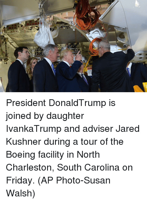 Friday, Memes, and Boeing: CONF President DonaldTrump is joined by daughter IvankaTrump and adviser Jared Kushner during a tour of the Boeing facility in North Charleston, South Carolina on Friday. (AP Photo-Susan Walsh)