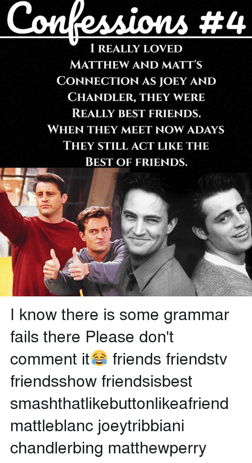 joey and chandler: ConfeAAions #4  I REALLY LOVED  MATTHEW AND MATT'S  CONNECTION AS JOEY AND  CHANDLER, THEY WERE  REALLY BEST FRIENDS.  WHEN THEY MEET NOWADAYS  THEY STILL ACT LIKE THE  BEST OF FRIENDS. I know there is some grammar fails there Please don't comment it😂 friends friendstv friendsshow friendsisbest smashthatlikebuttonlikeafriend mattleblanc joeytribbiani chandlerbing matthewperry