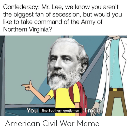You Fine: Confederacy: Mr. Lee, we know you aren't  the biggest fan of secession, but would you  like to take command of the Army of  Northern Virginia?  You fine Southern gentlemen I'min  u/BaronShackleford American Civil War Meme