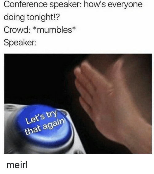 mumbles: Conference speaker: how's everyone  doing tonight!?  Crowd: *mumbles  Speaker:  Let's try  that again meirl