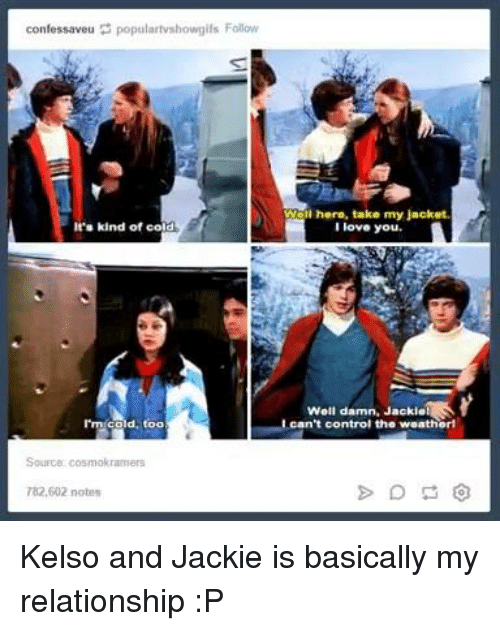 kelso: confessaveu populartvshowgils Follow  It's kind of co  rm cold, too  Wal here, take my jacket.  love you.  Well damn, JackielS  can't control the weatherl Kelso and Jackie is basically my relationship :P