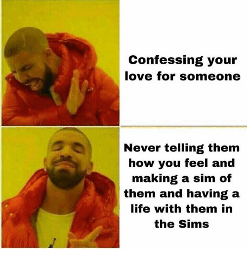 The Sims: Confessing your  love for someone  Never telling them  how you feel and  making a sim of  them and having a  life with them in  the Sims