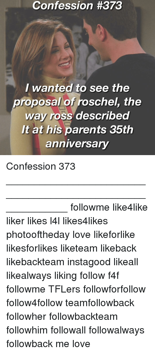 the proposal: Confession #373  Wanted to see the  proposal orroSchel, the  Way ross described  It at his parents 35th  anniversary Confession 373 _____________________________________________________________ followme like4like liker likes l4l likes4likes photooftheday love likeforlike likesforlikes liketeam likeback likebackteam instagood likeall likealways liking follow f4f followme TFLers followforfollow follow4follow teamfollowback followher followbackteam followhim followall followalways followback me love
