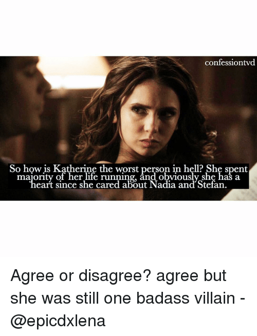 Memes, The Worst, and Badass: confession twd  So how is Katherine the worst person in hell? She spent  majority of her life running, and obviously She has a  she cared about Nadia and Stefan. Agree or disagree? agree but she was still one badass villain - @epicdxlena