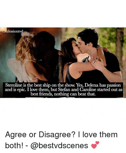 Friends, Love, and Memes: confession vd  Steroline is the best ship on the show. Yes, Delena has passion  and is epic. I love them, but Stefan and Caroline started out as  best friends, nothing can beat that. Agree or Disagree? I love them both! - @bestvdscenes 💕