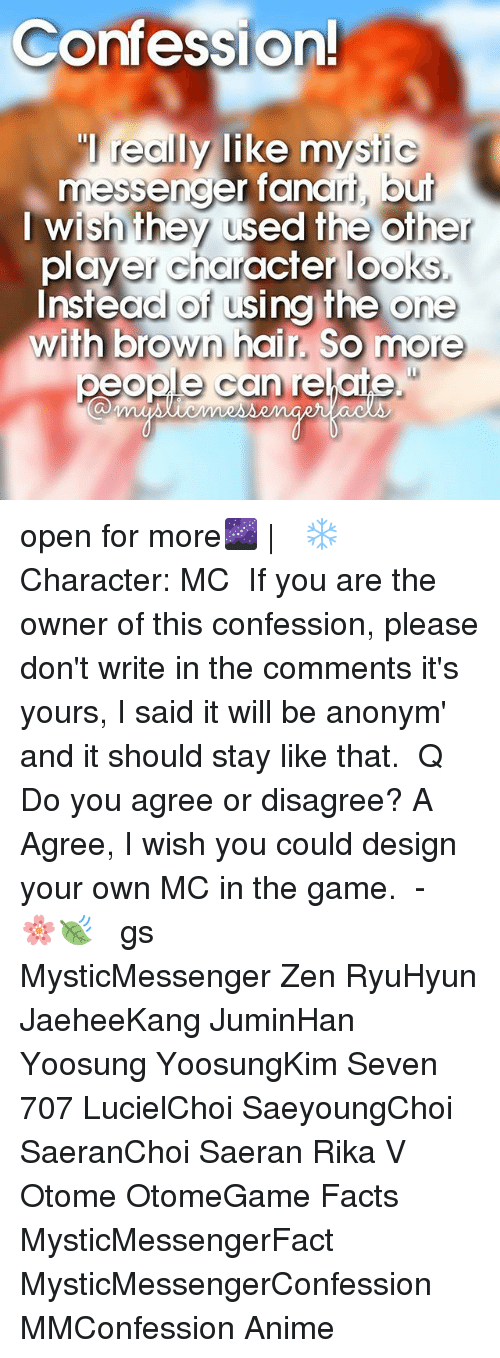 using: Confessional  really like mysti  messencer fancri, but  I wish they used the other  yer character  looks  Instead of using the one  with brown hair. So more  people can relate open for more🌌 | ⠀ ❄ Character: MC ⠀ If you are the owner of this confession, please don't write in the comments it's yours, I said it will be anonym' and it should stay like that. ⠀ Q ♔ Do you agree or disagree? A ♚ Agree, I wish you could design your own MC in the game. ⠀ -《 🌸🍃 》 ⠀ ταgs ‿➹⁀ MysticMessenger Zen RyuHyun JaeheeKang JuminHan Yoosung YoosungKim Seven 707 LucielChoi SaeyoungChoi SaeranChoi Saeran Rika V Otome OtomeGame Facts MysticMessengerFact MysticMessengerConfession MMConfession Anime