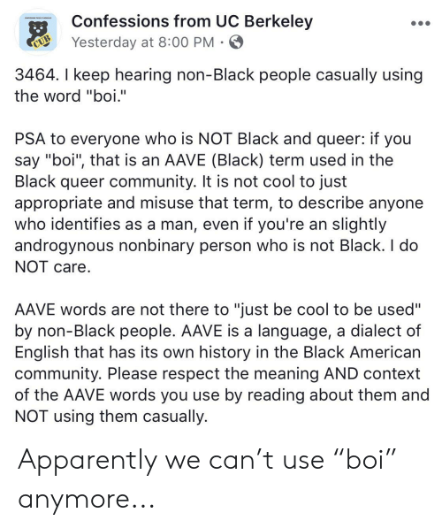 """UC Berkeley: Confessions from UC Berkeley  co  s E  Yesterday at 8:00 PM  CUB  3464. I keep hearing non-Black people casually using  the word """"boi.""""  PSA to everyone who is NOT Black and queer: if you  say """"boi"""", that is an AAVE (Black) term used in the  Black queer community. It is not cool to just  appropriate and misuse that term, to describe anyone  who identifies as a man, even if you're an slightly  androgynous nonbinary person who is not Black. I do  NOT care  AAVE words are not there to """"just be cool to be used""""  by non-Black people. AAVE is a language, a dialect of  English that has its own history in the Black American  community. Please respect the meaning AND context  of the AAVE words you use by reading about them and  NOT using them casually. Apparently we can't use """"boi"""" anymore..."""