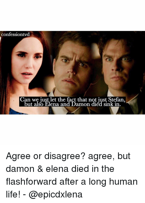 Memes, 🤖, and Human: confessiontvd  Can we just let the fact that not just but also Elena and Damon died sink in Agree or disagree? agree, but damon & elena died in the flashforward after a long human life! - @epicdxlena