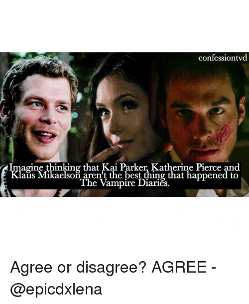 the vampires diaries: confessiontvd  Imagine thinking that Kai Parker, Katherine Pierce and  Klaus Mikaelson aren't the best thing that happened to  The Vampire Diaries. Agree or disagree? AGREE - @epicdxlena
