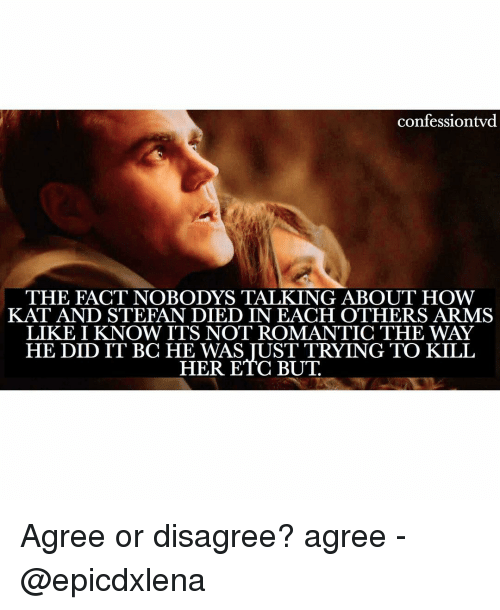 Memes, 🤖, and Kat: confessiontvd  THE FACT NOBODYS TALKING ABOUT HOW  KAT AND STEFAN DIED IN EACH OTHERS ARMS  LIKE I KNOW ITS NOT ROMANTIC THE WAY  HE DID IT BC HE WAS TUST TRYING TO KILL  HER ETC BUT Agree or disagree? agree - @epicdxlena