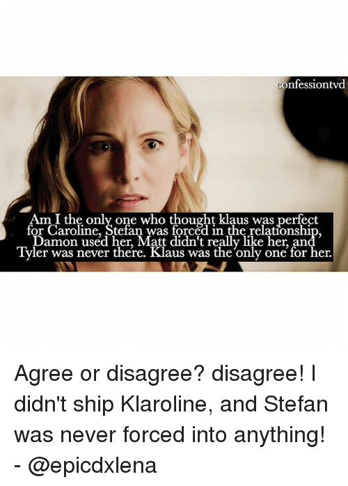 Memes, 🤖, and Ship: confessiontwd  Am I the only one who thought klaus was perfect  for Caroline, Stefan was forced in the relationship,  Damon used her, Matt didn't really like her an  Tyler was never there. Klaus was the only one for her. Agree or disagree? disagree! I didn't ship Klaroline, and Stefan was never forced into anything! - @epicdxlena