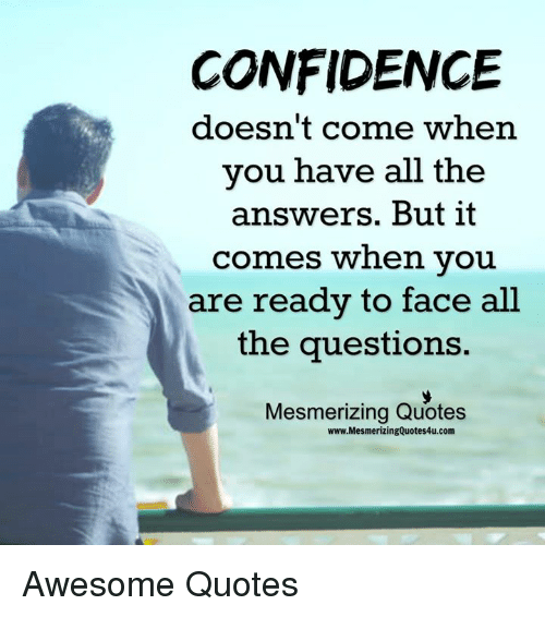 Awesomes: CONFIDENCE  doesn't come when  you have all the  answers. But it  comes when you  are ready to face all  the questions.  Mesmerizing Quotes  www.MesmerizingQuotes4u.com Awesome Quotes