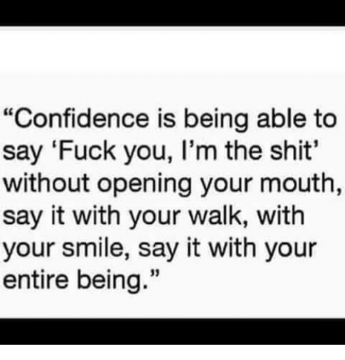 "Confidence, Fuck You, and Memes: ""Confidence is being able to  say 'Fuck you, l'm the shit'  without opening your mouth  say it with your walk, with  your smile, say it with your  entire being."""