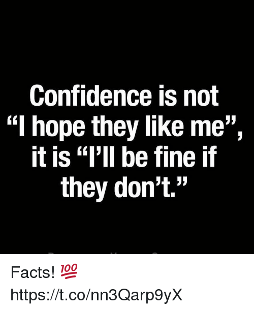 "Confidence, Facts, and Hope: Confidence is not  ""l hope they like me"",  it is ""l'll be fine if  they don't."" Facts! 💯 https://t.co/nn3Qarp9yX"