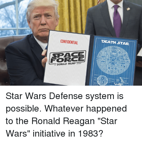 "Death Star: CONFIDENTIAL  DEATH STAR  SPACE  FORCE  DONALD TRUMP Star Wars Defense system is possible. Whatever happened to the Ronald Reagan ""Star Wars"" initiative in 1983?"