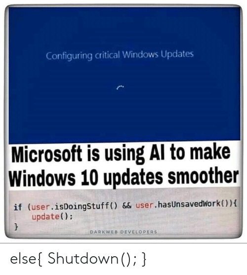 Shutdown: Configuring critical Windows Updates  Microsoft is using Al to make  Windows 10 updates smoother  if (user.isDoingStuff () && user.hasUnsavedWork)  update();  DARKWEB DEVELOPERS else{ Shutdown(); }