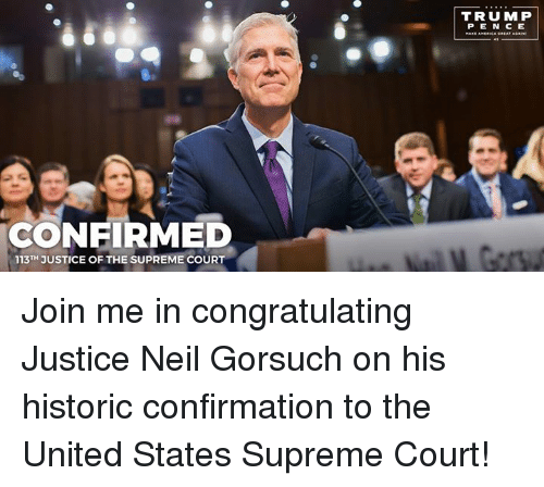 congratulating: CONFIRMED  113TH JUSTICE OF THE SUPREME COURT  TRUMP  P E N C E Join me in congratulating Justice Neil Gorsuch on his historic confirmation to the United States Supreme Court!