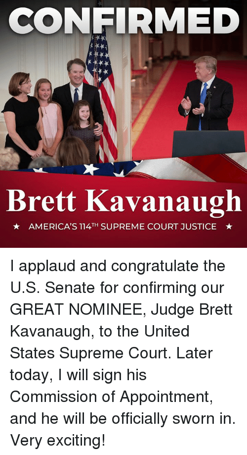 Sworn: CONFIRMED  Brett Kavanaugh  AMERICA'S 114TH SUPREME COURT JUSTICE I applaud and congratulate the U.S. Senate for confirming our GREAT NOMINEE, Judge Brett Kavanaugh, to the United States Supreme Court. Later today, I will sign his Commission of Appointment, and he will be officially sworn in. Very exciting!