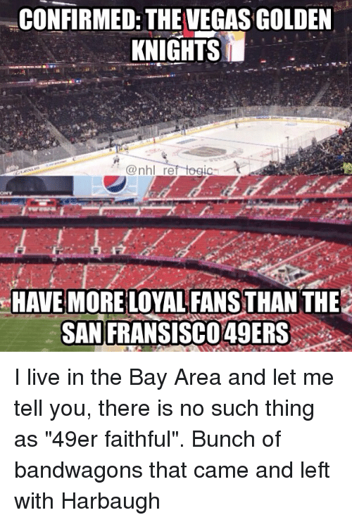 """49er: CONFIRMED: THE VEGAS GOLDEN  KNIGHTS  HAVE MORE LOYAL FANS THAN THE  SAN  FRANSISCO49ERS: I live in the Bay Area and let me tell you, there is no such thing as """"49er faithful"""". Bunch of bandwagons that came and left with Harbaugh"""