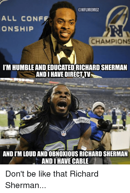 Sherman: CONFLMEMEZ  ALL CONFE  ONSHIP  CHAMPIONS  I'M HUMBLE AND EDUCATED RICHARDSHERMAN  ANDI HAVE DIRECTTV  AND ITMLOUDANDOBNOXIOUS RICHARD SHERMAN  ANDI HAVE CABLE Don't be like that Richard Sherman...