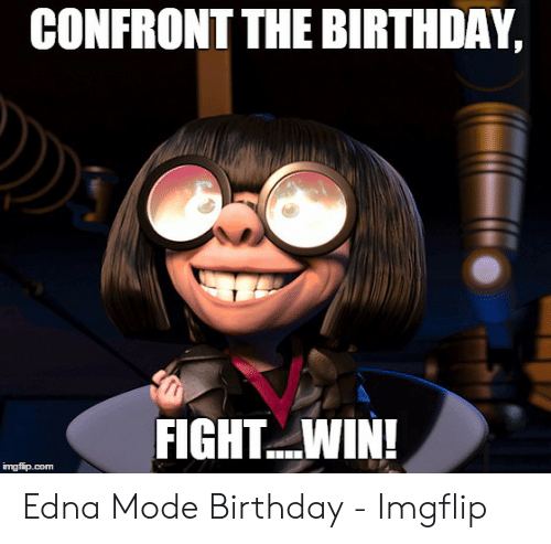 Edna Mode Meme: CONFRONT THE BIRTHDAY,  FIGHTWIN!  imgfip.com Edna Mode Birthday - Imgflip
