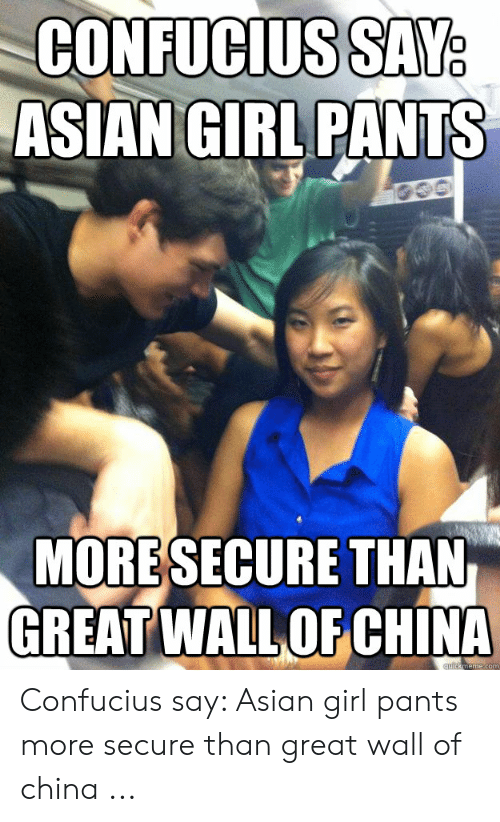 Asian Girl Meme: CONFUCIUSSAY  ASIANGIRL PANTS  MORESECURE THAN  GREAT WALLOF CHINA Confucius say: Asian girl pants more secure than great wall of china ...