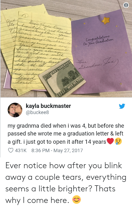 Kayla: Congratelations  On Your Gradeation  Lonard  kayla buckmaster  @buckee8  my gradnma died when i was 4, but before she  passed she wrote me a graduation letter & left  a gift. i just got to open it after 14 years  431K 8:36 PM - May 27, 2017 Ever notice how after you blink away a couple tears, everything seems a little brighter? Thats why I come here. 😊