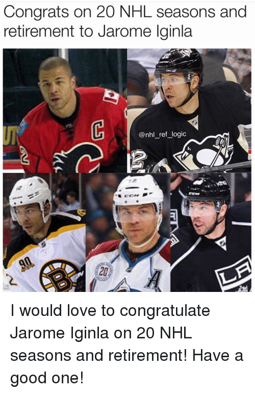 Logic, Love, and Memes: Congrats on 20 NHL seasons and  retirement to Jarome lginla  UF  @nhl_ref logic  20 I would love to congratulate Jarome Iginla on 20 NHL seasons and retirement! Have a good one!