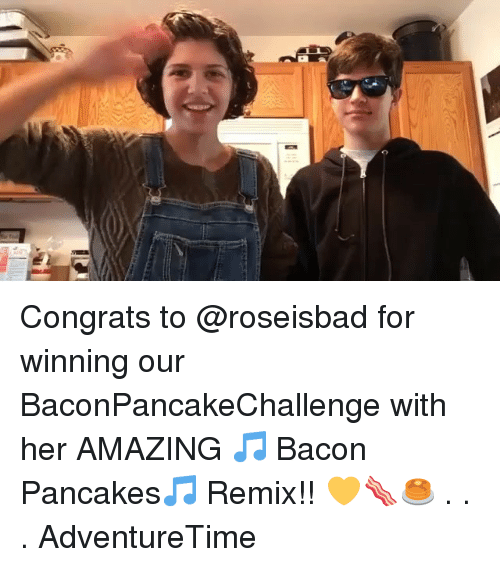 Memes, Amazing, and Bacon: Congrats to @roseisbad for winning our BaconPancakeChallenge with her AMAZING 🎵 Bacon Pancakes🎵 Remix!! 💛🥓🥞 . . . AdventureTime