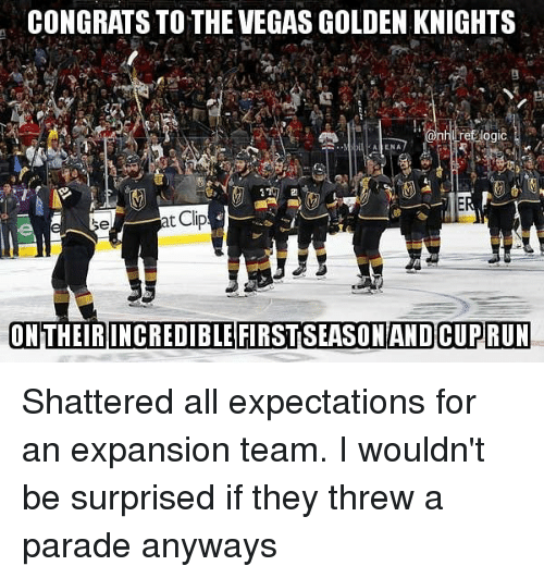 Memes, Las Vegas, and 🤖: CONGRATS TO THE VEGAS GOLDEN KNIGHTS  2r  AENA  se  t Cli  ON THEIR INCREDIBLE FIRSTSEASONAND CUPRUN Shattered all expectations for an expansion team. I wouldn't be surprised if they threw a parade anyways