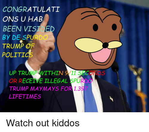 Maymays: CONGRATULATI  ONS U HAB  BEEN VIST E  BY DE SPURDO  TRUMP OF  POLITICS  UP TRUMP WITHIN 9/11 SECONDS  OR RECEIVE ILLEGAL SPURDO  TRUMP MAYMAYS FOR 1.397  LIFETIMES <p>Watch out kiddos</p>