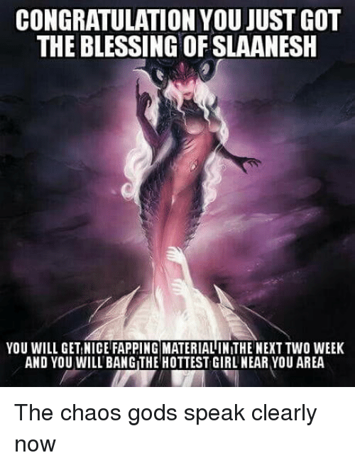 congratulation: CONGRATULATION YOU JUST GOT  THE BLESSING OF SLAANESH  YOU WILL GET NICE FAPPING MATERIAL IN THE NEXT TWO WEEK  AND YOU WILL BANG THE HOTTEST GIRL NEAR YOU AREA The chaos gods speak clearly now