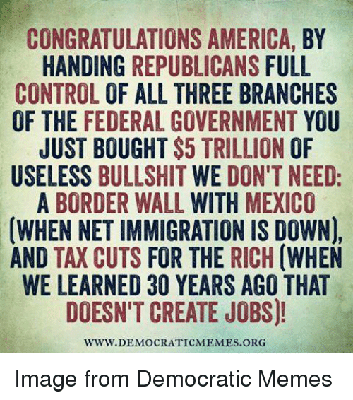 Democrat Memes: CONGRATULATIONS AMERICA, BY  HANDING  REPUBLICANS FULL  CONTROL  OF ALL THREE BRANCHES  OF THE FEDERAL GOVERNMENT YOU  JUST BOUGHT $5 TRILLION OF  USELESS  BULLSHIT  WE DON'T NEED  A BORDER WALL  WITH MEXICO  (WHEN NETIMMIGRATION IS DOWN),  AND TAX CUTS  FOR THE RICH  (WHEN  WE LEARNED 30 YEARS AGO THAT  DOESN'T CREATE JOBS)!  WWW DEMOCRATICMEMES ORG Image from Democratic Memes