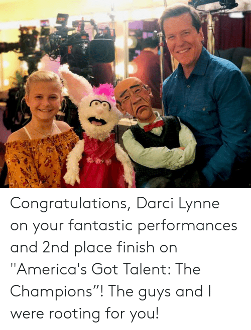 "rooting for you: Congratulations, Darci Lynne on your fantastic performances and 2nd place finish on ""America's Got Talent: The Champions""! The guys and I were rooting for you!"