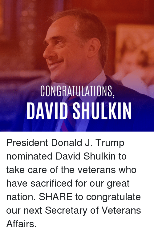 nominal: CONGRATULATIONS,  DAVID SHULKIN President Donald J. Trump nominated David Shulkin to take care of the veterans who have sacrificed for our great nation. SHARE to congratulate our next Secretary of Veterans Affairs.