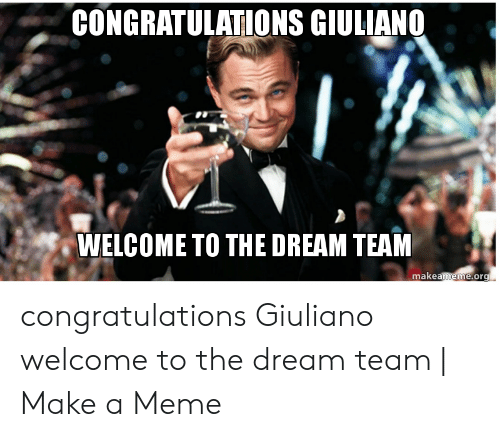Welcome To The Team Meme: CONGRATULATIONS GIULIAN0  WELCOME TO THE DREAM TEAM  makeameme.org congratulations Giuliano welcome to the dream team | Make a Meme