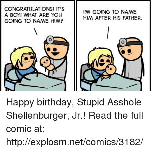 its a boy: CONGRATULATIONS! IT'S  A BOY! WHAT ARE YO  GOING TO NAME HIM?  IM GOING TO NAME  HIM AFTER HIS FATHER Happy birthday, Stupid Asshole Shellenburger, Jr.!  Read the full comic at: http://explosm.net/comics/3182/
