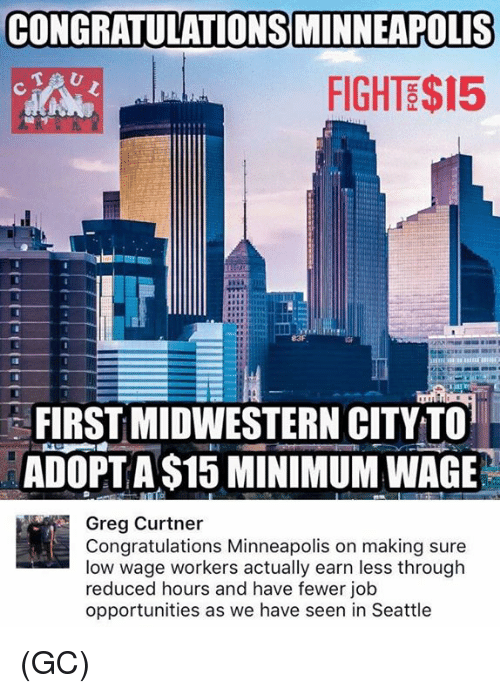 Memes, Congratulations, and Minimum Wage: CONGRATULATIONS MINNEAPOLIS  FIGHTE$15  83F  FIRST MIDWESTERN CITYTO  ADOPT A$15 MINIMUM WAGE  Greg Curtner  Congratulations Minneapolis on making sure  low wage workers actually earn less through  reduced hours and have fewer job  opportunities as we have seen in Seattle (GC)