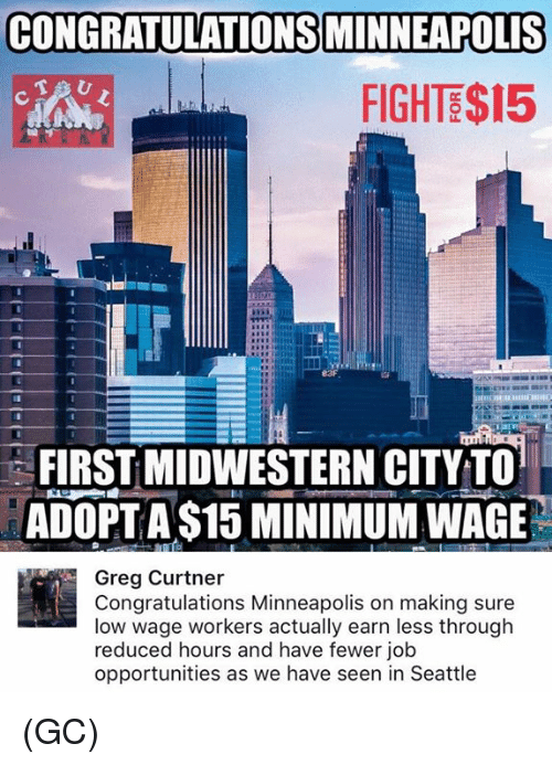 Memes, Congratulations, and Minimum Wage: CONGRATULATIONS MINNEAPOLIS  FIGHTE$15  83F  FIRST MIDWESTERN CITYTO  ADOPTA $15 MINIMUM WAGE  Greg Curtner  Congratulations Minneapolis on making sure  low wage workers actually earn less through  reduced hours and have fewer job  opportunities as we have seen in Seattle (GC)