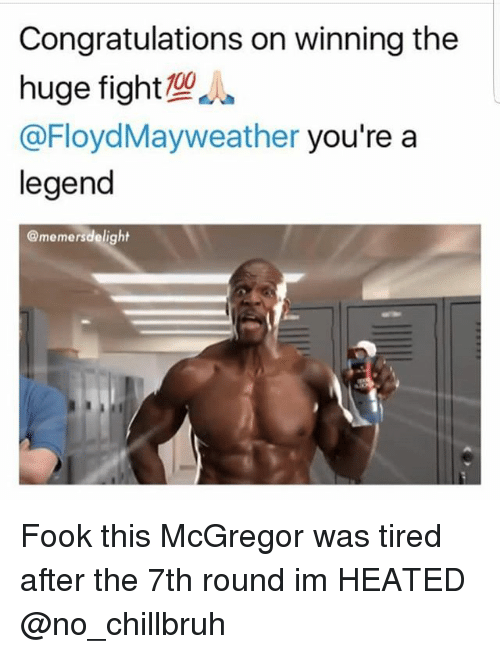 Funny, Congratulations, and Fight: Congratulations on winning the  huge fight  @FloydMayweather you're a  legend  @memersdelight Fook this McGregor was tired after the 7th round im HEATED @no_chillbruh