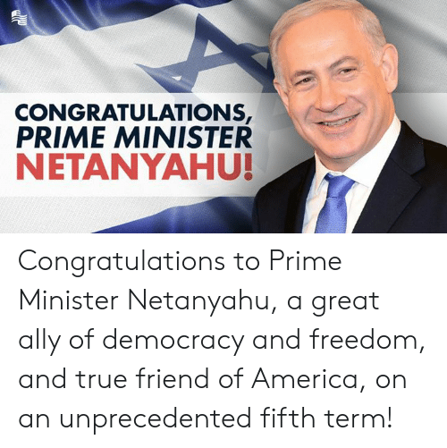 minister: CONGRATULATIONS  PRIME MINISTER  NETANYAHU! Congratulations to Prime Minister Netanyahu, a great ally of democracy and freedom, and true friend of America, on an unprecedented fifth term!