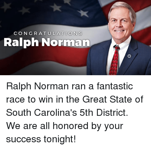 ralphs: CONGRATULATIONS  Ralph Norman Ralph Norman ran a fantastic race to win in the Great State of South Carolina's 5th District. We are all honored by your success tonight!